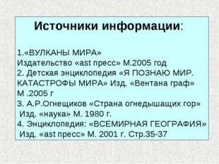 Источники информации: 1.«ВУЛКАНЫ МИРА» Издательство «ast пресс» М.2005 год 2