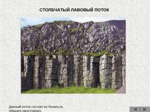СТОЛБЧАТЫЙ ЛАВОВЫЙ ПОТОК Данный поток состоит из базальта, образуя «мостовую».