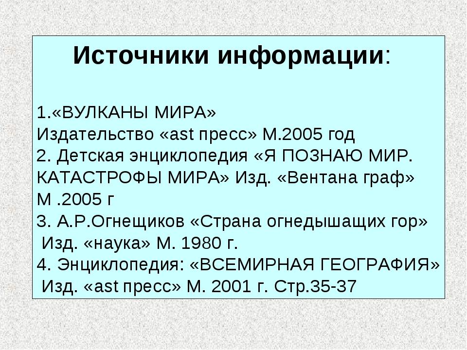 Источники информации: 1.«ВУЛКАНЫ МИРА» Издательство «ast пресс» М.2005 год 2...