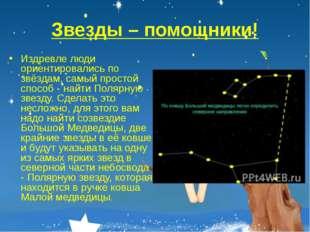 Звезды – помощники! Издревле люди ориентировались по звёздам, самый простой с