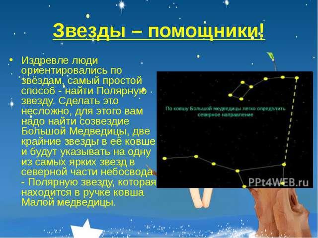 Звезды – помощники! Издревле люди ориентировались по звёздам, самый простой с...