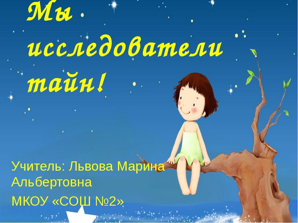 Мы исследователи тайн! Учитель: Львова Марина Альбертовна МКОУ «СОШ №2»