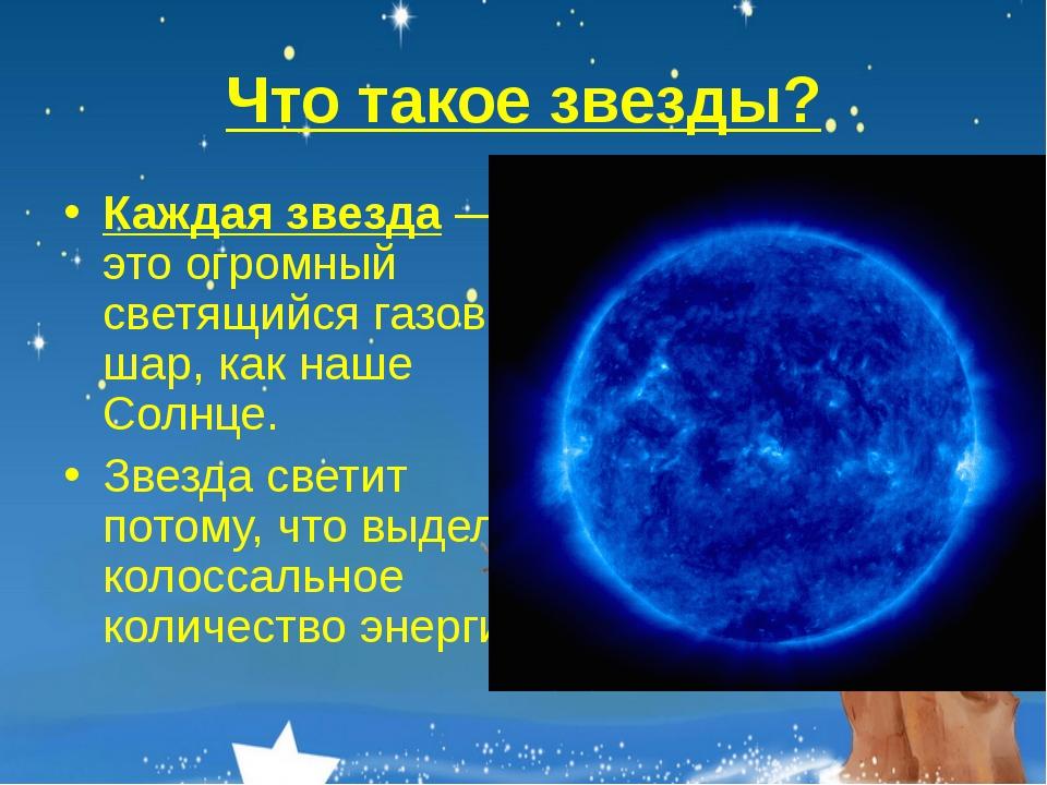 Что такое звезды? Каждая звезда — это огромный светящийся газовый шар, как на...