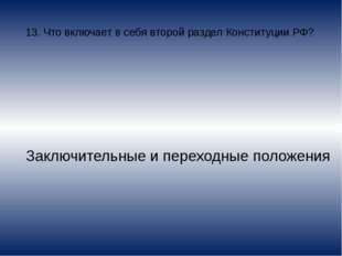 13. Что включает в себя второй раздел Конституции РФ? Заключительные и перехо