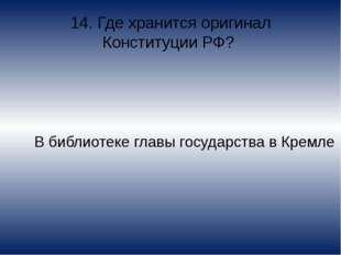 14. Где хранится оригинал Конституции РФ? В библиотеке главы государства в Кр