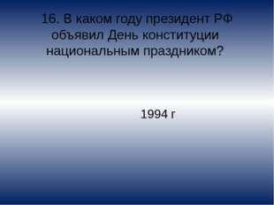 16. В каком году президент РФ объявил День конституции национальным празднико