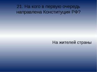 21. На кого в первую очередь направлена Конституция РФ? На жителей страны