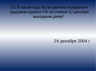 23. В каком году были приняты поправки в трудовом кодексе РФ об отмене 12 дек