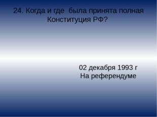 24. Когда и где была принята полная Конституция РФ? 02 декабря 1993 г На рефе