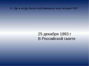 9. Где и когда была опубликована конституция РФ? 25 декабря 1993 г В Российск