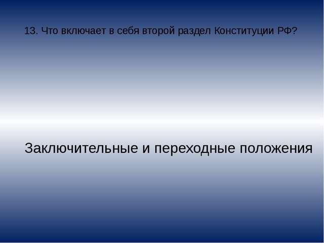 13. Что включает в себя второй раздел Конституции РФ? Заключительные и перехо...