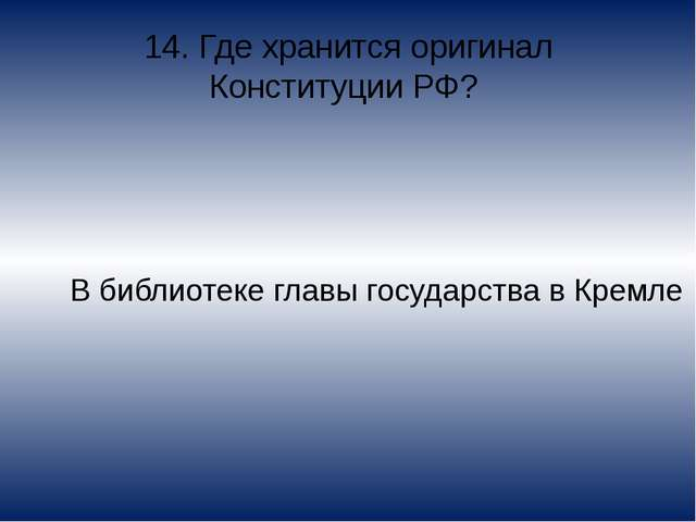 14. Где хранится оригинал Конституции РФ? В библиотеке главы государства в Кр...