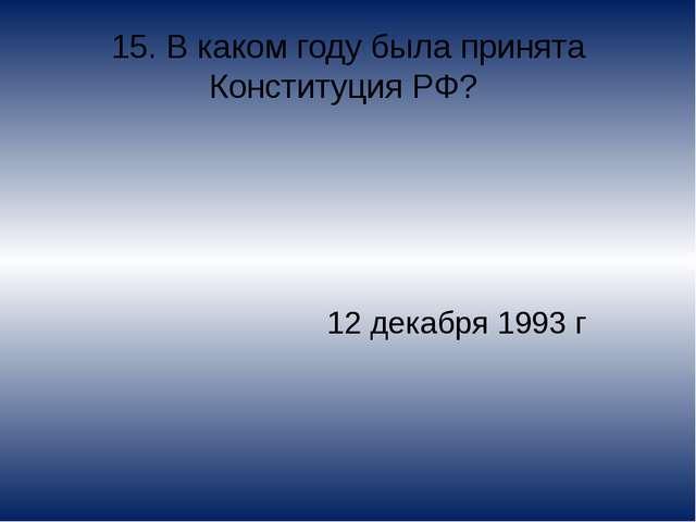 15. В каком году была принята Конституция РФ? 12 декабря 1993 г
