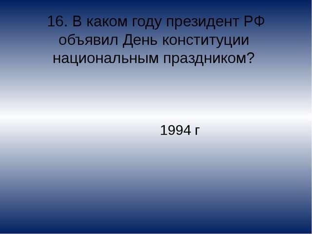 16. В каком году президент РФ объявил День конституции национальным празднико...