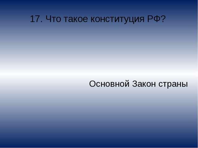 17. Что такое конституция РФ? Основной Закон страны