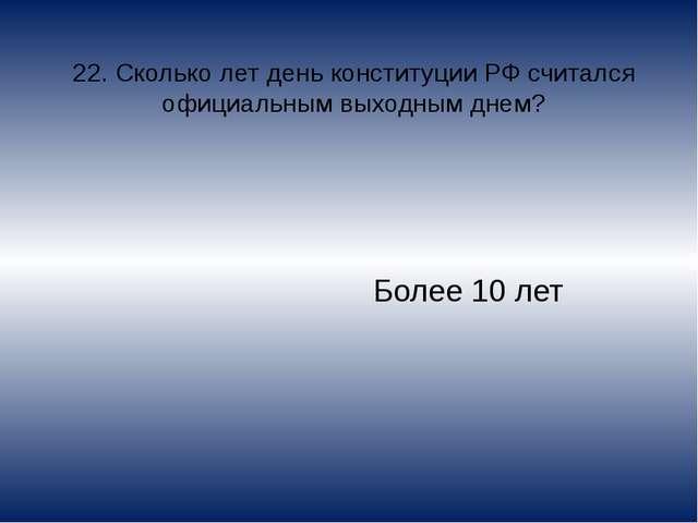22. Сколько лет день конституции РФ считался официальным выходным днем? Более...