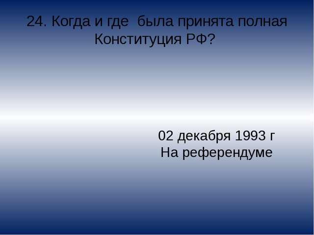 24. Когда и где была принята полная Конституция РФ? 02 декабря 1993 г На рефе...