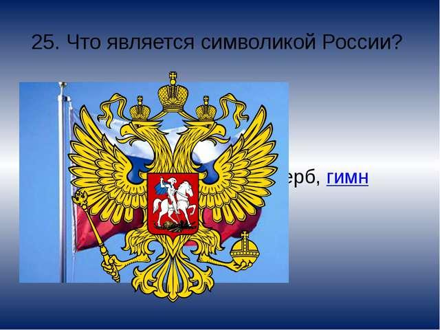 25. Что является символикой России? Флаг, герб, гимн