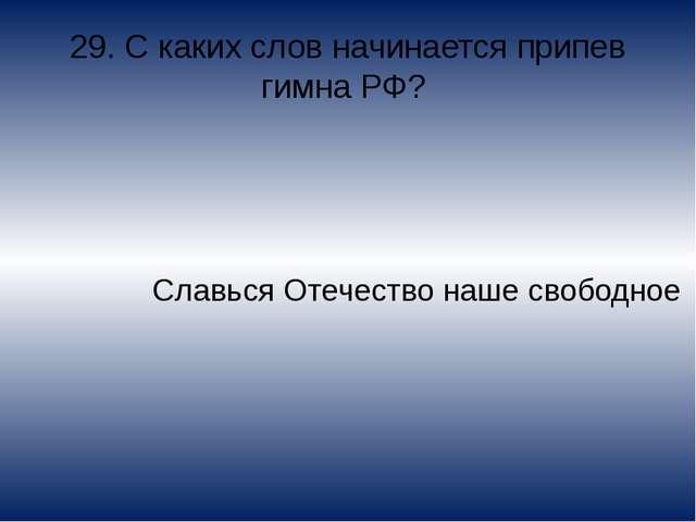29. С каких слов начинается припев гимна РФ? Славься Отечество наше свободное