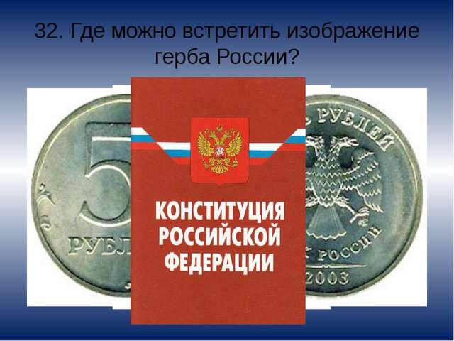 32. Где можно встретить изображение герба России? На официальных документах,...