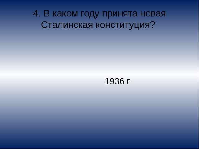 4. В каком году принята новая Сталинская конституция? 1936 г