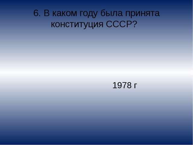 6. В каком году была принята конституция СССР? 1978 г