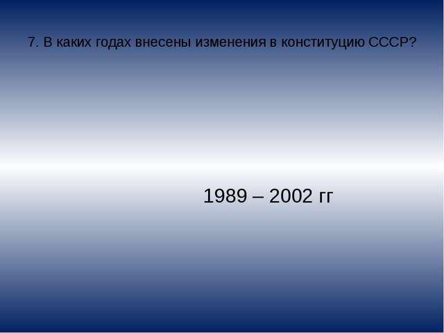 7. В каких годах внесены изменения в конституцию СССР? 1989 – 2002 гг