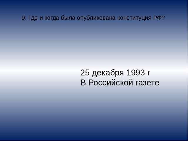 9. Где и когда была опубликована конституция РФ? 25 декабря 1993 г В Российск...