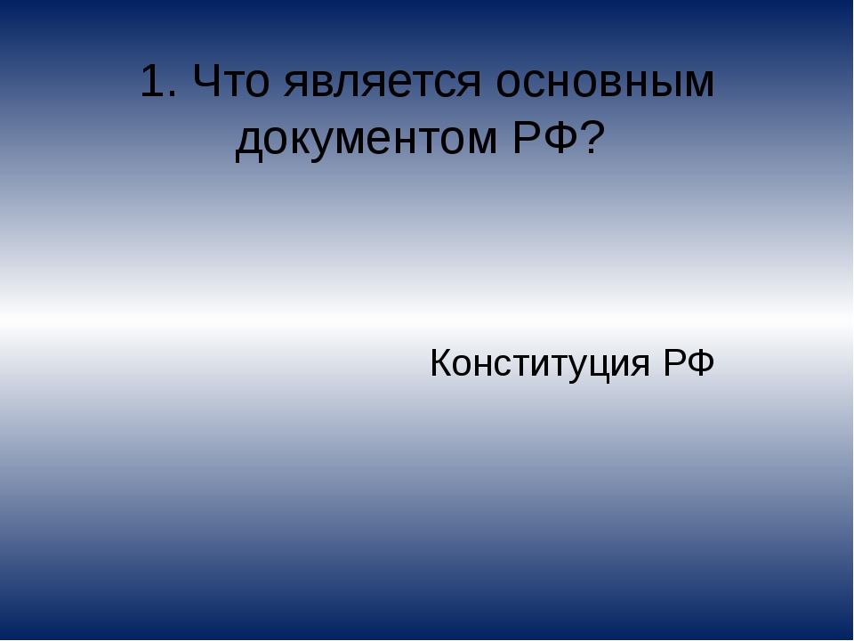 1. Что является основным документом РФ? Конституция РФ