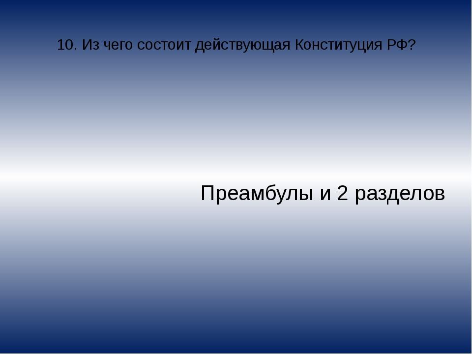 10. Из чего состоит действующая Конституция РФ? Преамбулы и 2 разделов