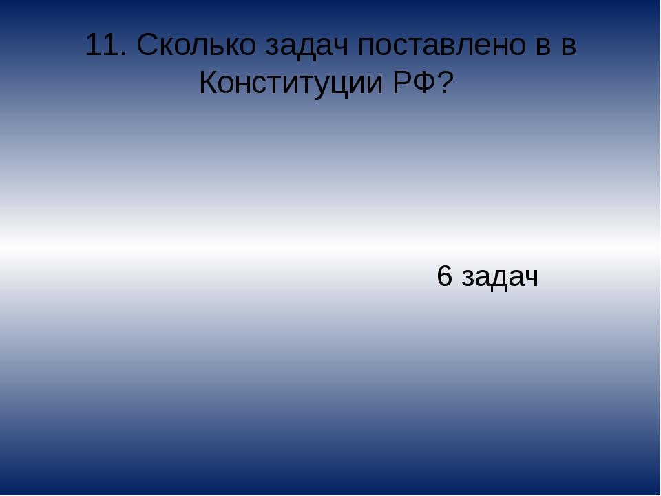 11. Сколько задач поставлено в в Конституции РФ? 6 задач