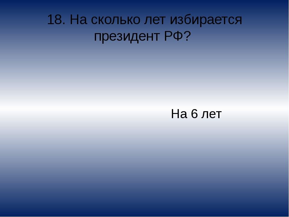 18. На сколько лет избирается президент РФ? На 6 лет