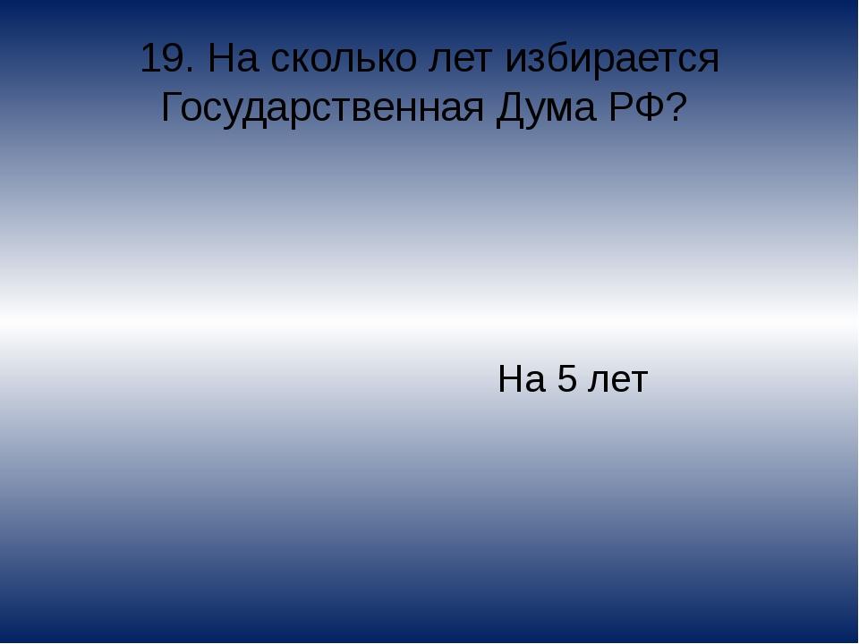 19. На сколько лет избирается Государственная Дума РФ? На 5 лет