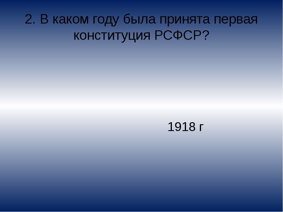 2. В каком году была принята первая конституция РСФСР? 1918 г