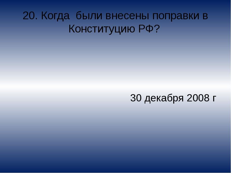 20. Когда были внесены поправки в Конституцию РФ? 30 декабря 2008 г