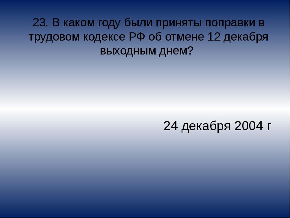 23. В каком году были приняты поправки в трудовом кодексе РФ об отмене 12 дек...