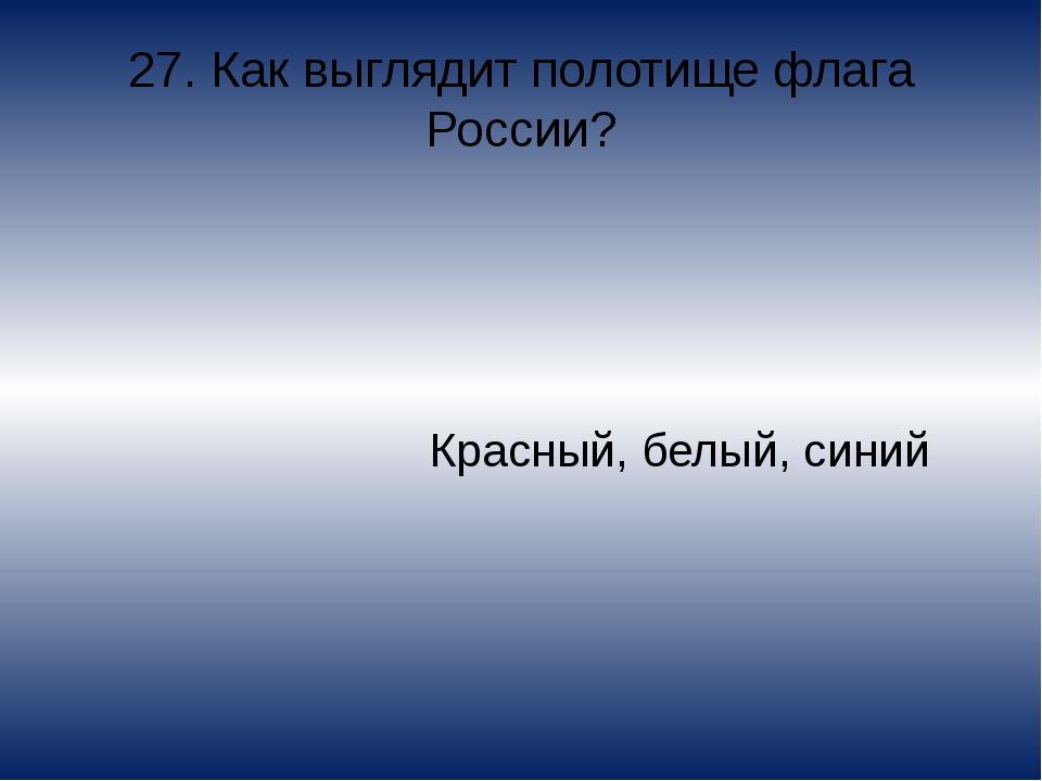 27. Как выглядит полотище флага России? Красный, белый, синий
