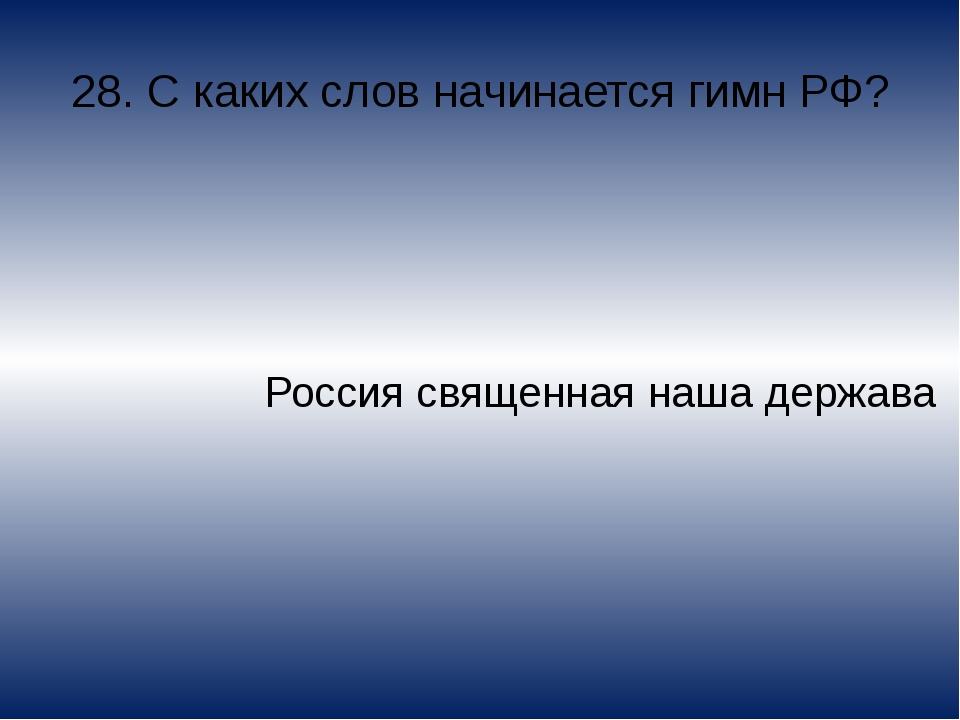 28. С каких слов начинается гимн РФ? Россия священная наша держава
