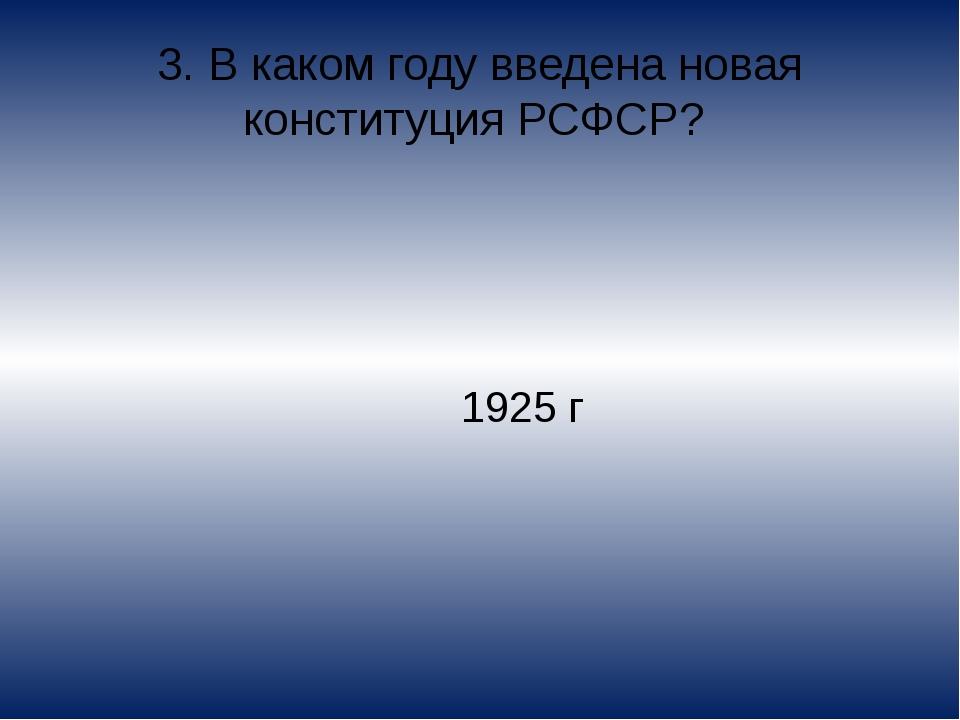 3. В каком году введена новая конституция РСФСР? 1925 г