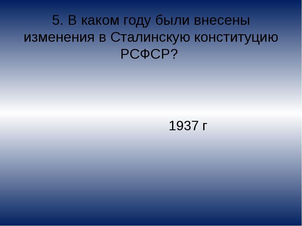 5. В каком году были внесены изменения в Сталинскую конституцию РСФСР? 1937 г