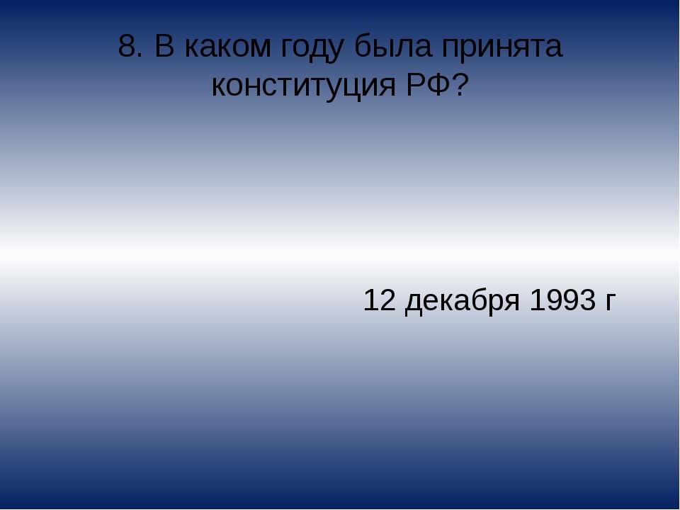 8. В каком году была принята конституция РФ? 12 декабря 1993 г