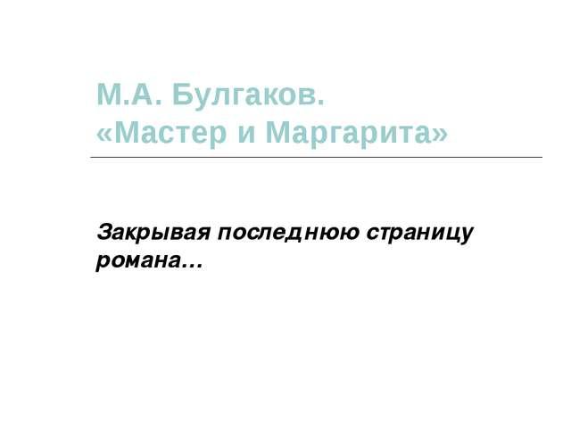 М.А. Булгаков. «Мастер и Маргарита» Закрывая последнюю страницу романа…