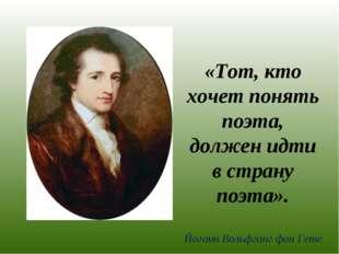 «Тот, кто хочет понять поэта, должен идти в страну поэта». Йоганн Вольфганг ф