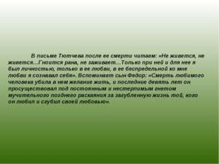 В письме Тютчева после ее смерти читаем: «Не живется, не живется…Гноится ран