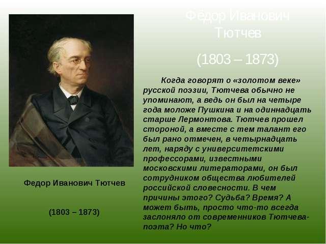 Фёдор Иванович Тютчев (1803 – 1873) Когда говорят о «золотом веке» русской по...