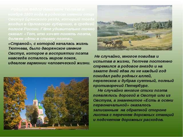 Родился Федор Иванович Тютчев в ноябре 1803 года в родовом имении отца Овсту...