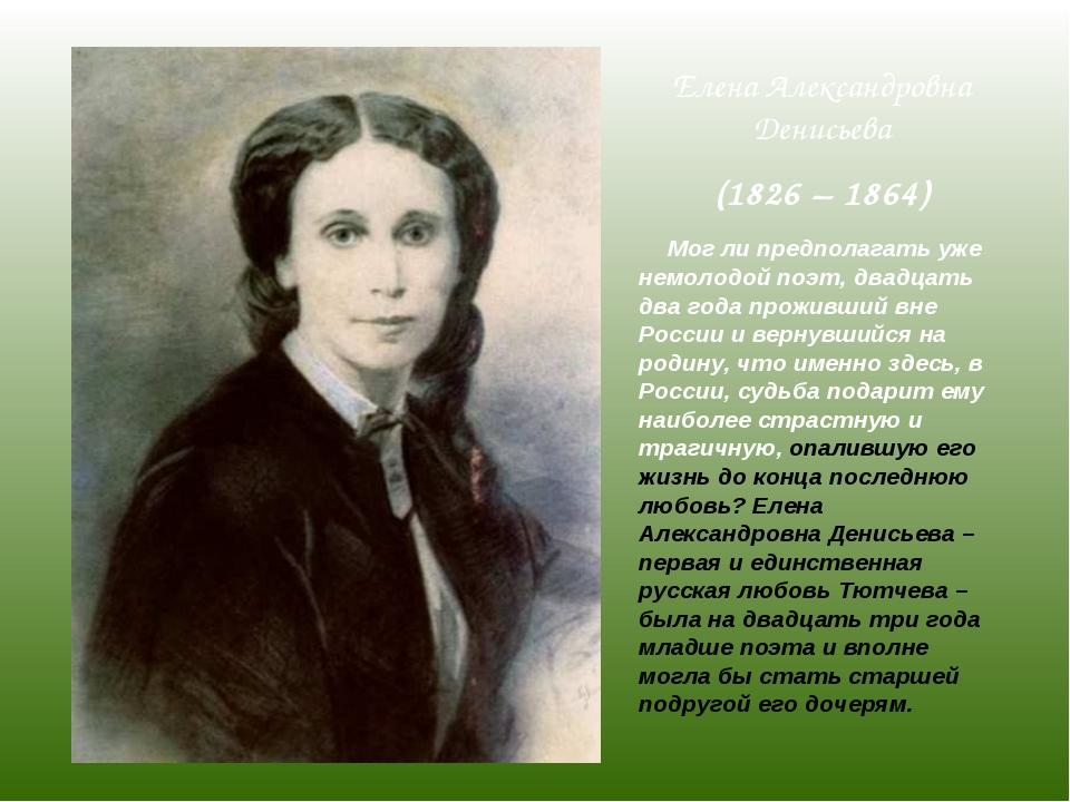 Елена Александровна Денисьева (1826 – 1864) Мог ли предполагать уже немолодой...
