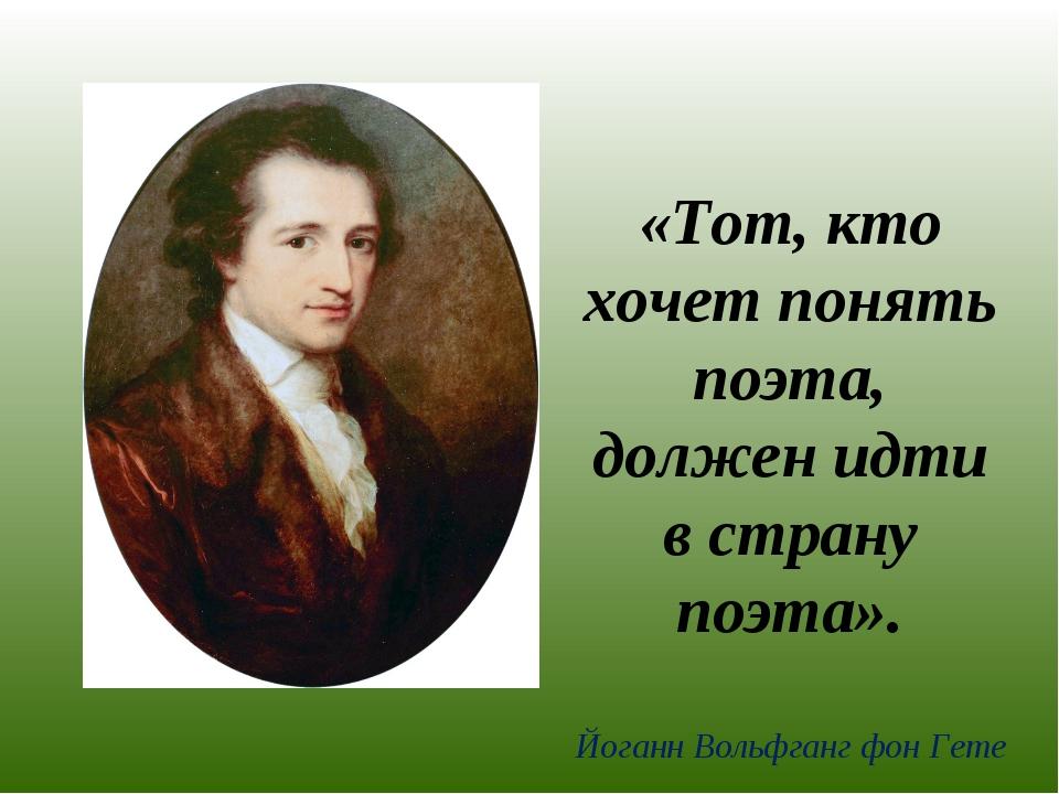 «Тот, кто хочет понять поэта, должен идти в страну поэта». Йоганн Вольфганг ф...