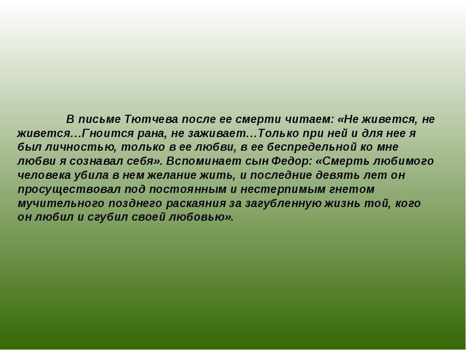 В письме Тютчева после ее смерти читаем: «Не живется, не живется…Гноится ран...