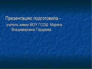 Презентацию подготовила – учитель химии МОУ ГСОШ Марина Владимировна Гордеева.